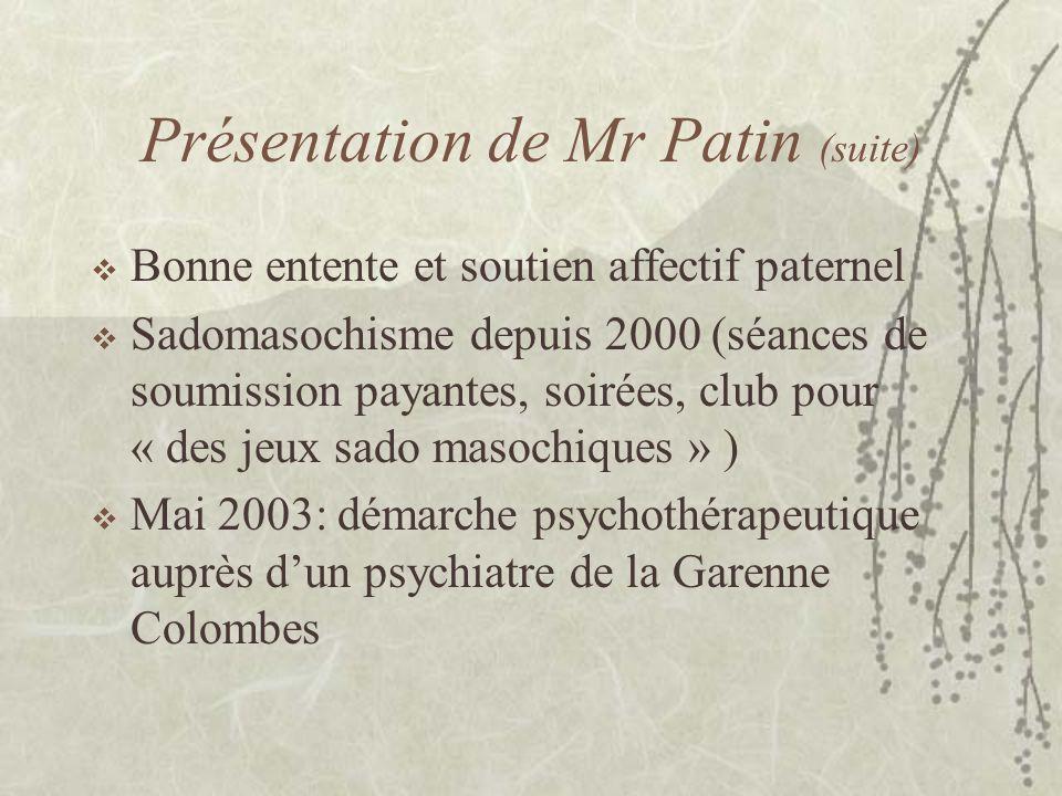 Présentation de Mr Patin (suite) Bonne entente et soutien affectif paternel Sadomasochisme depuis 2000 (séances de soumission payantes, soirées, club