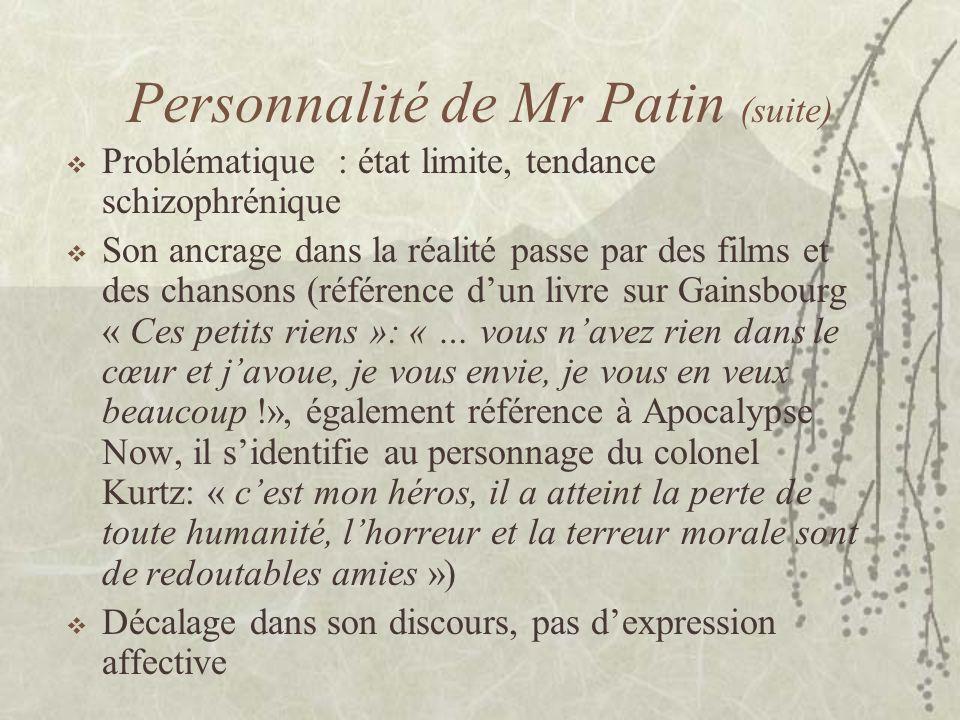 Personnalité de Mr Patin (suite) Problématique : état limite, tendance schizophrénique Son ancrage dans la réalité passe par des films et des chansons