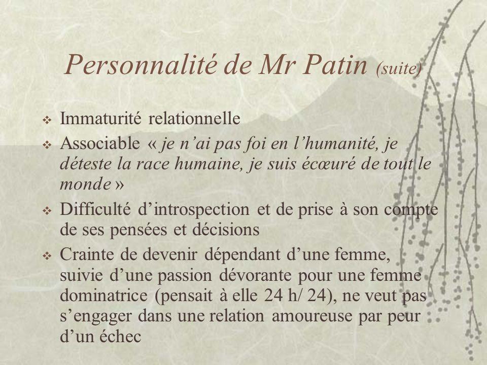 Personnalité de Mr Patin (suite) Immaturité relationnelle Associable « je nai pas foi en lhumanité, je déteste la race humaine, je suis écœuré de tout