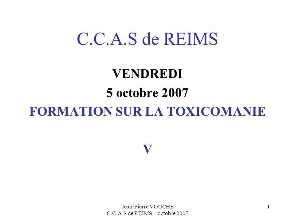 Jean-Pierre VOUCHE C.C.A.S de REIMS octobre 2007 1 C.C.A.S de REIMS VENDREDI 5 octobre 2007 FORMATION SUR LA TOXICOMANIE V