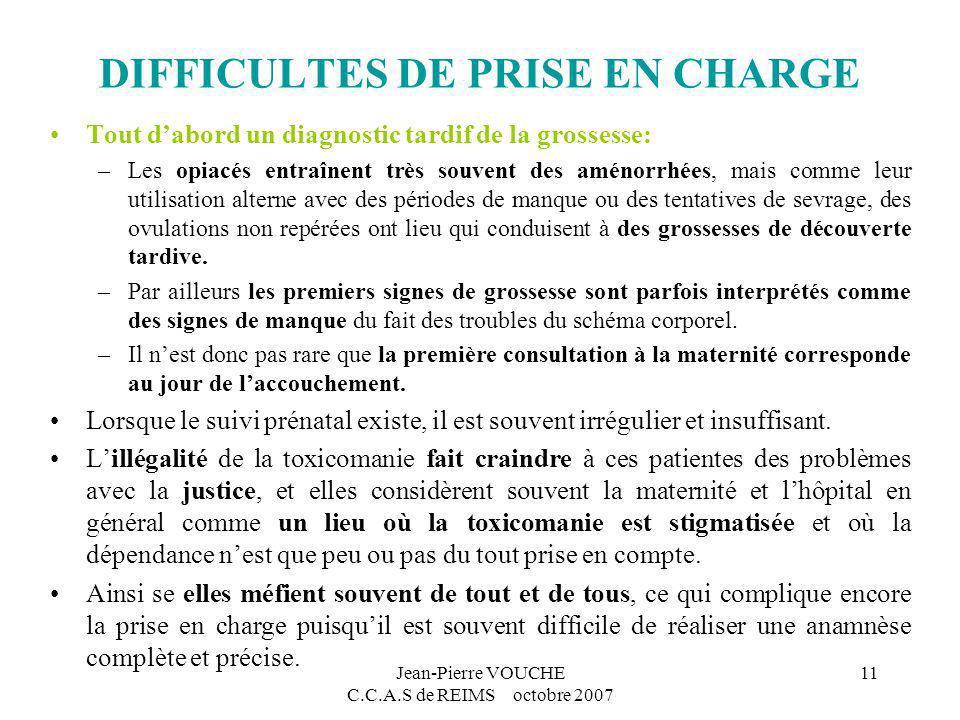 Jean-Pierre VOUCHE C.C.A.S de REIMS octobre 2007 11 DIFFICULTES DE PRISE EN CHARGE Tout dabord un diagnostic tardif de la grossesse: –Les opiacés entr