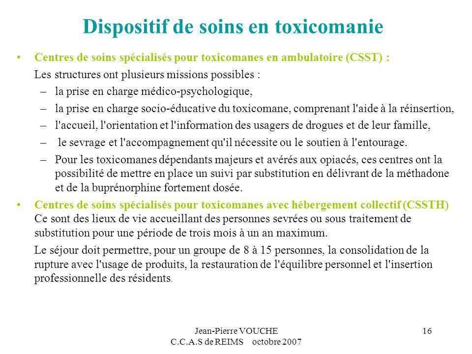 Jean-Pierre VOUCHE C.C.A.S de REIMS octobre 2007 16 Dispositif de soins en toxicomanie Centres de soins spécialisés pour toxicomanes en ambulatoire (C