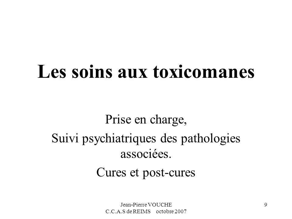Jean-Pierre VOUCHE C.C.A.S de REIMS octobre 2007 9 Les soins aux toxicomanes Prise en charge, Suivi psychiatriques des pathologies associées. Cures et