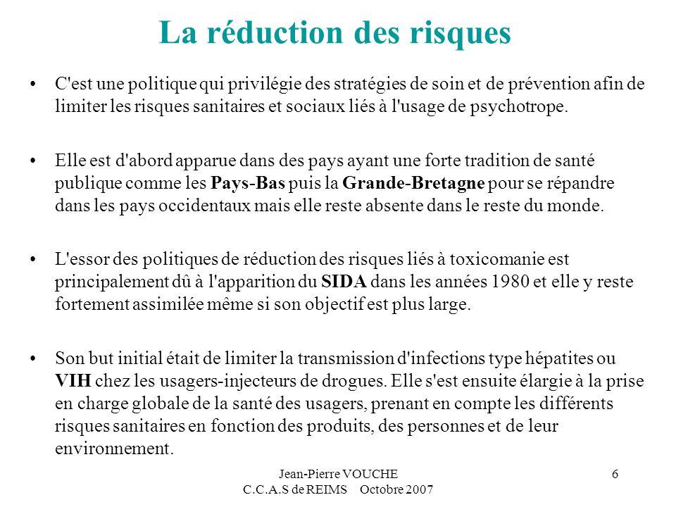 Jean-Pierre VOUCHE C.C.A.S de REIMS Octobre 2007 6 La réduction des risques C est une politique qui privilégie des stratégies de soin et de prévention afin de limiter les risques sanitaires et sociaux liés à l usage de psychotrope.