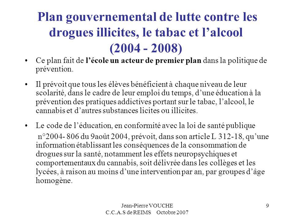 Jean-Pierre VOUCHE C.C.A.S de REIMS Octobre 2007 9 Plan gouvernemental de lutte contre les drogues illicites, le tabac et lalcool (2004 - 2008) Ce plan fait de lécole un acteur de premier plan dans la politique de prévention.