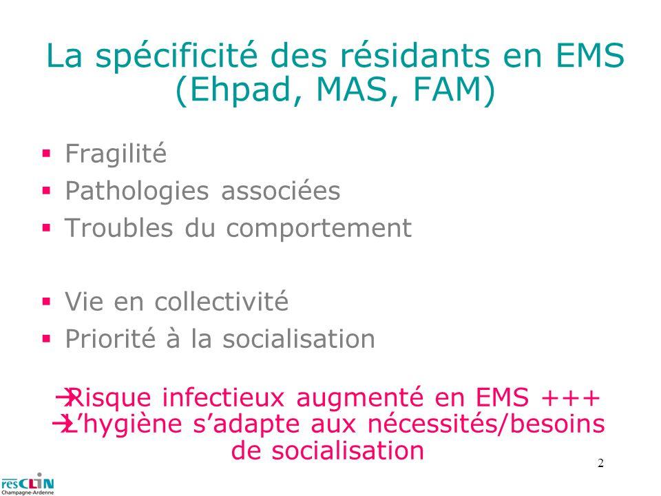 2 La spécificité des résidants en EMS (Ehpad, MAS, FAM) Fragilité Pathologies associées Troubles du comportement Vie en collectivité Priorité à la soc