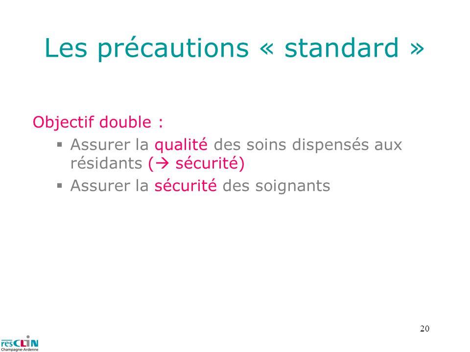 20 Les précautions « standard » Objectif double : Assurer la qualité des soins dispensés aux résidants ( sécurité) Assurer la sécurité des soignants