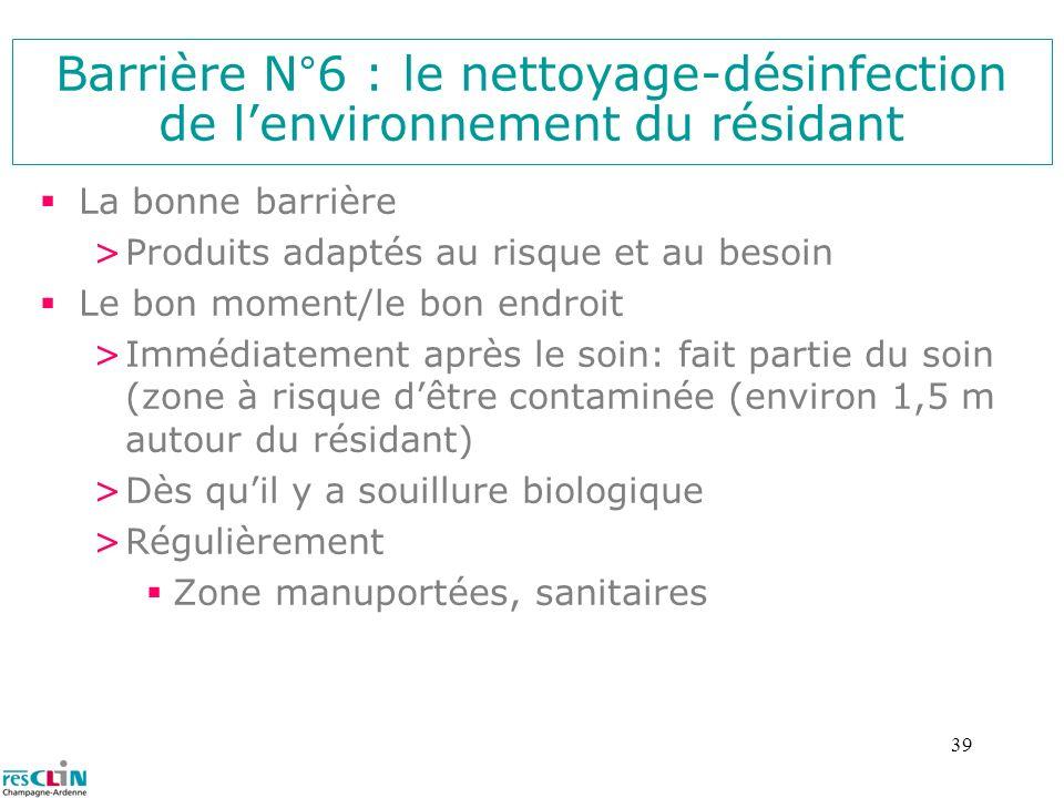 39 Barrière N°6 : le nettoyage-désinfection de lenvironnement du résidant La bonne barrière >Produits adaptés au risque et au besoin Le bon moment/le
