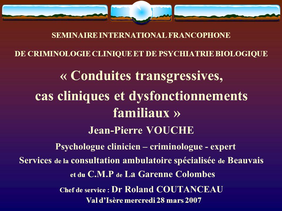 SEMINAIRE INTERNATIONAL FRANCOPHONE DE CRIMINOLOGIE CLINIQUE ET DE PSYCHIATRIE BIOLOGIQUE « Conduites transgressives, cas cliniques et dysfonctionneme