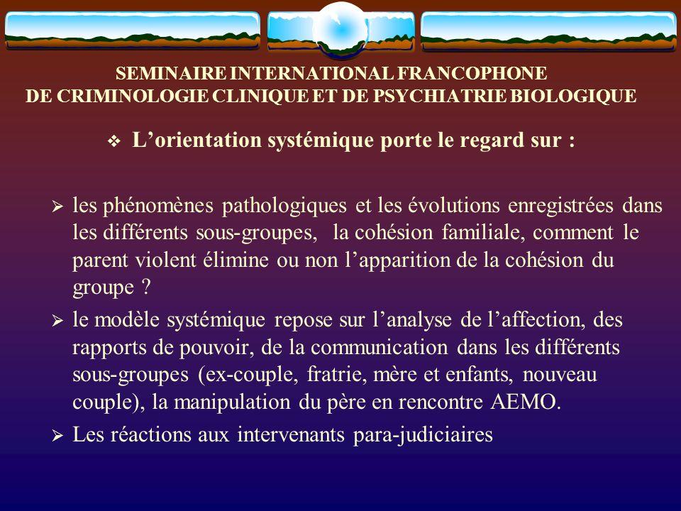 SEMINAIRE INTERNATIONAL FRANCOPHONE DE CRIMINOLOGIE CLINIQUE ET DE PSYCHIATRIE BIOLOGIQUE Lorientation systémique porte le regard sur : les phénomènes