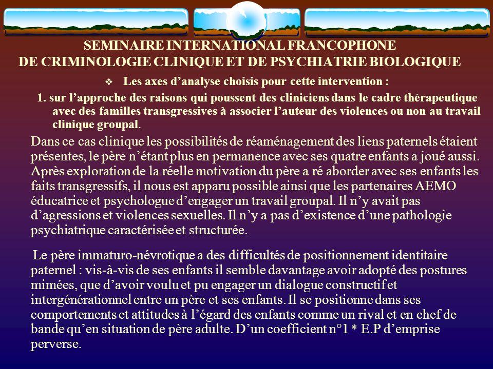 SEMINAIRE INTERNATIONAL FRANCOPHONE DE CRIMINOLOGIE CLINIQUE ET DE PSYCHIATRIE BIOLOGIQUE Les axes danalyse choisis pour cette intervention : 1. sur l