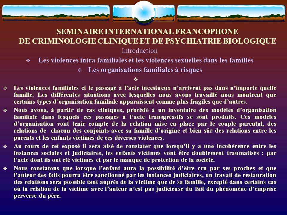 SEMINAIRE INTERNATIONAL FRANCOPHONE DE CRIMINOLOGIE CLINIQUE ET DE PSYCHIATRIE BIOLOGIQUE Introduction Les violences intra familiales et les violences