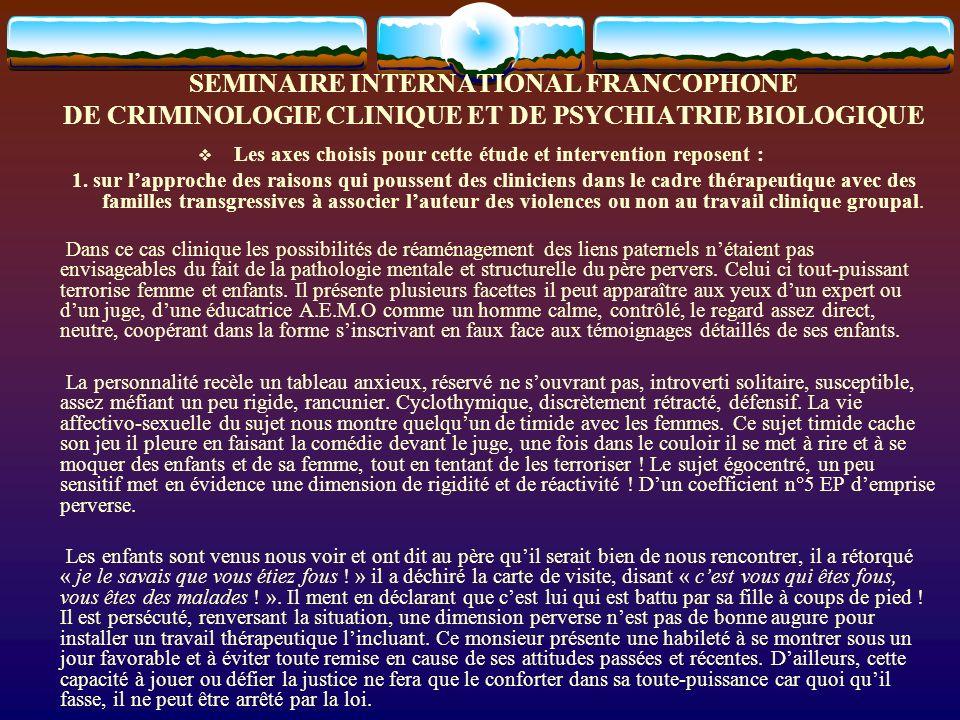 SEMINAIRE INTERNATIONAL FRANCOPHONE DE CRIMINOLOGIE CLINIQUE ET DE PSYCHIATRIE BIOLOGIQUE Les axes choisis pour cette étude et intervention reposent :
