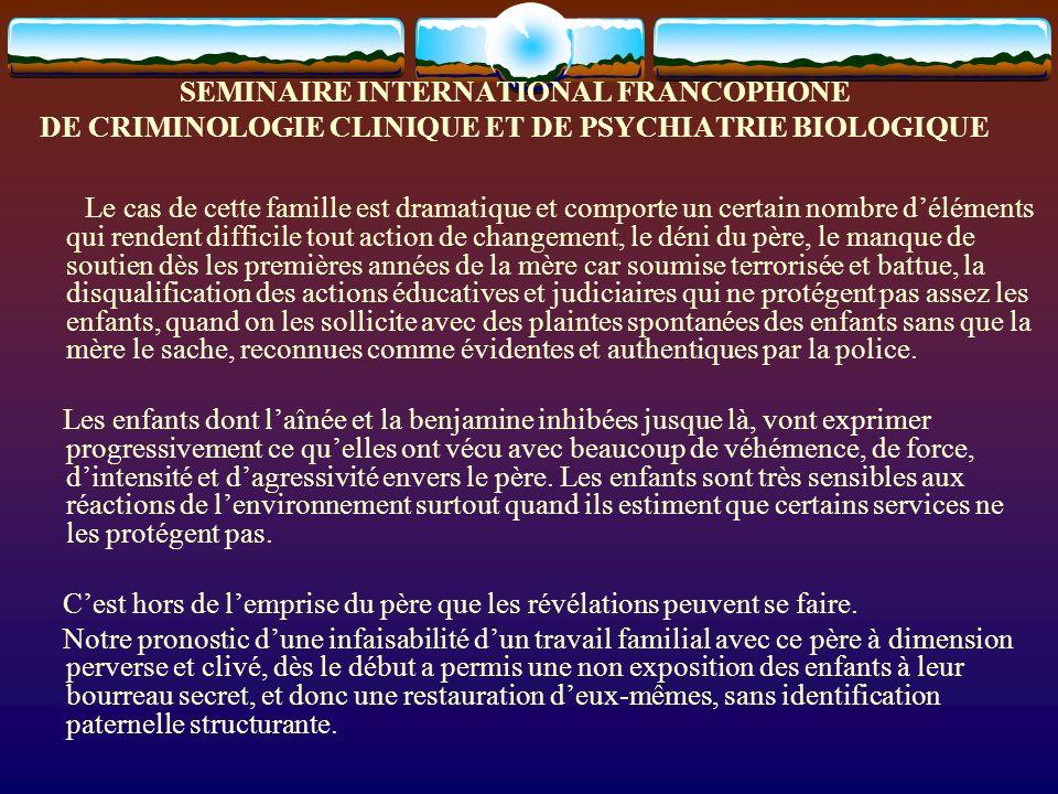 SEMINAIRE INTERNATIONAL FRANCOPHONE DE CRIMINOLOGIE CLINIQUE ET DE PSYCHIATRIE BIOLOGIQUE Le cas de cette famille est dramatique et comporte un certai