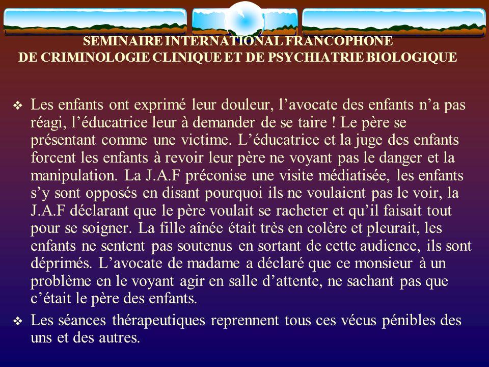 SEMINAIRE INTERNATIONAL FRANCOPHONE DE CRIMINOLOGIE CLINIQUE ET DE PSYCHIATRIE BIOLOGIQUE Les enfants ont exprimé leur douleur, lavocate des enfants n
