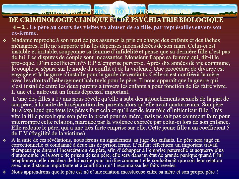 SEMINAIRE INTERNATIONAL FRANCOPHONE DE CRIMINOLOGIE CLINIQUE ET DE PSYCHIATRIE BIOLOGIQUE 4 – 2. Le père au cours des visites va abuser de sa fille, p