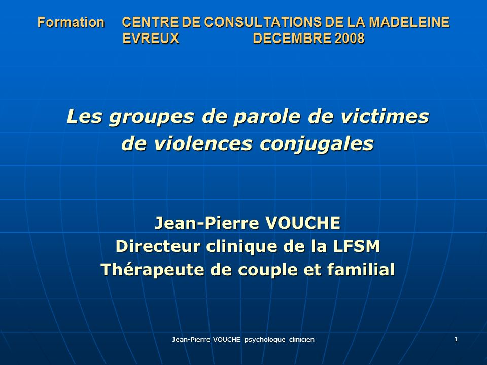 Jean-Pierre VOUCHE psychologue clinicien 1 Formation CENTRE DE CONSULTATIONS DE LA MADELEINE EVREUX DECEMBRE 2008 Les groupes de parole de victimes de