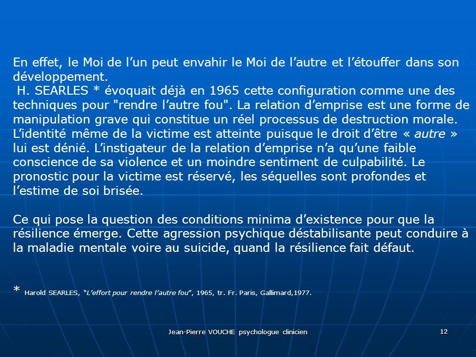 Jean-Pierre VOUCHE psychologue clinicien 12 En effet, le Moi de lun peut envahir le Moi de lautre et létouffer dans son développement. H. SEARLES * év