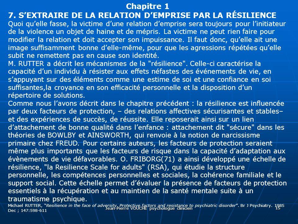Jean-Pierre VOUCHE psychologue clinicien 15 Chapitre 1 7. SEXTRAIRE DE LA RELATION DEMPRISE PAR LA RÉSILIENCE Quoi quelle fasse, la victime dune relat