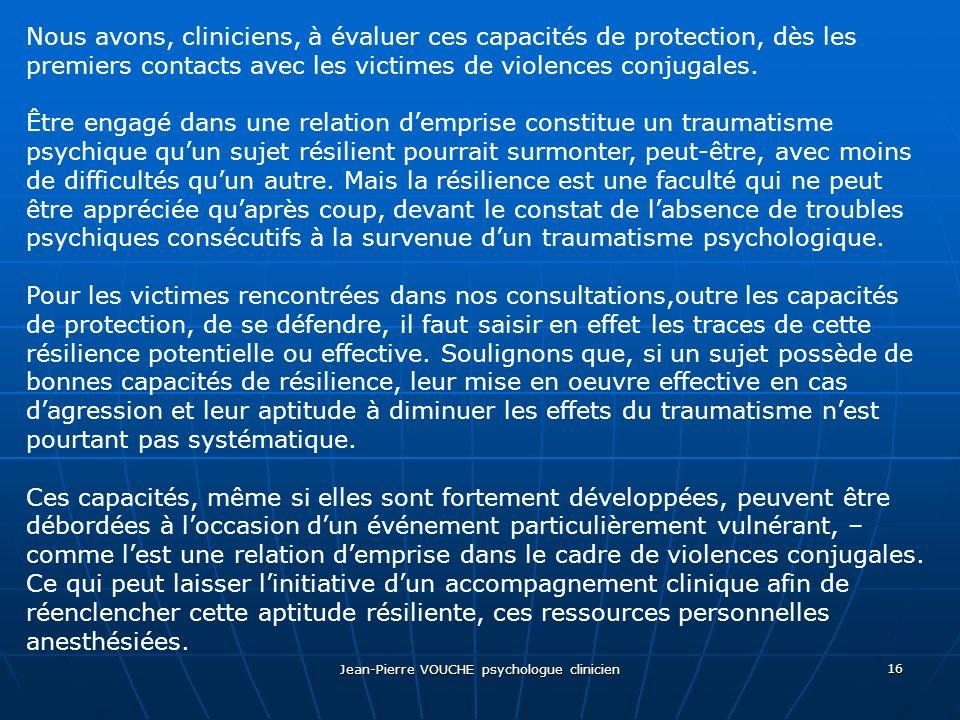 Jean-Pierre VOUCHE psychologue clinicien 16 Nous avons, cliniciens, à évaluer ces capacités de protection, dès les premiers contacts avec les victimes