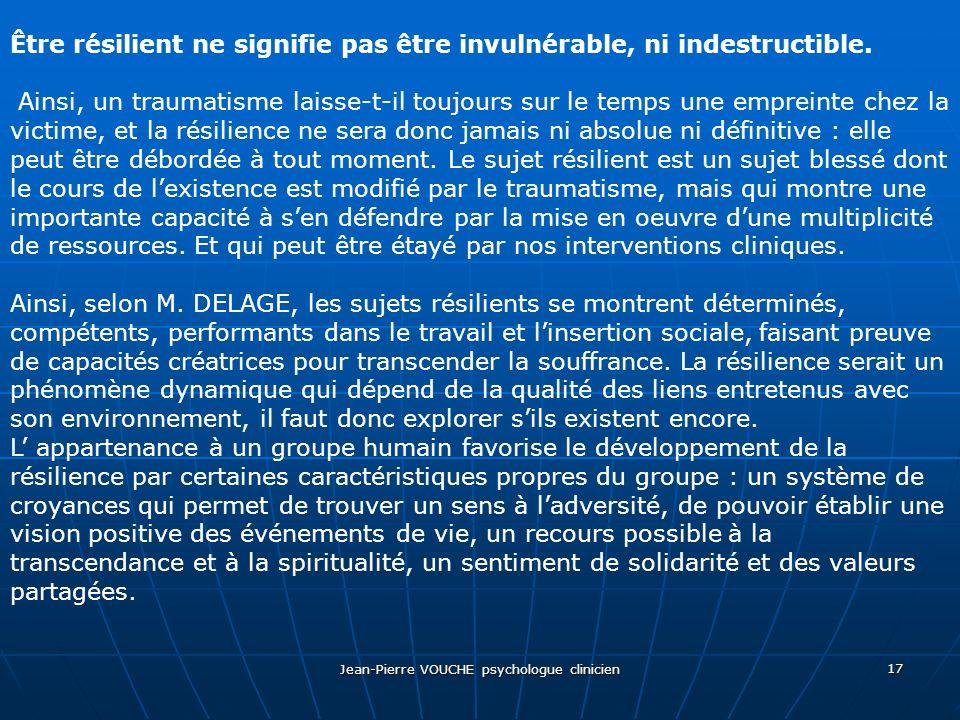 Jean-Pierre VOUCHE psychologue clinicien 17 Être résilient ne signifie pas être invulnérable, ni indestructible. Ainsi, un traumatisme laisse-t-il tou