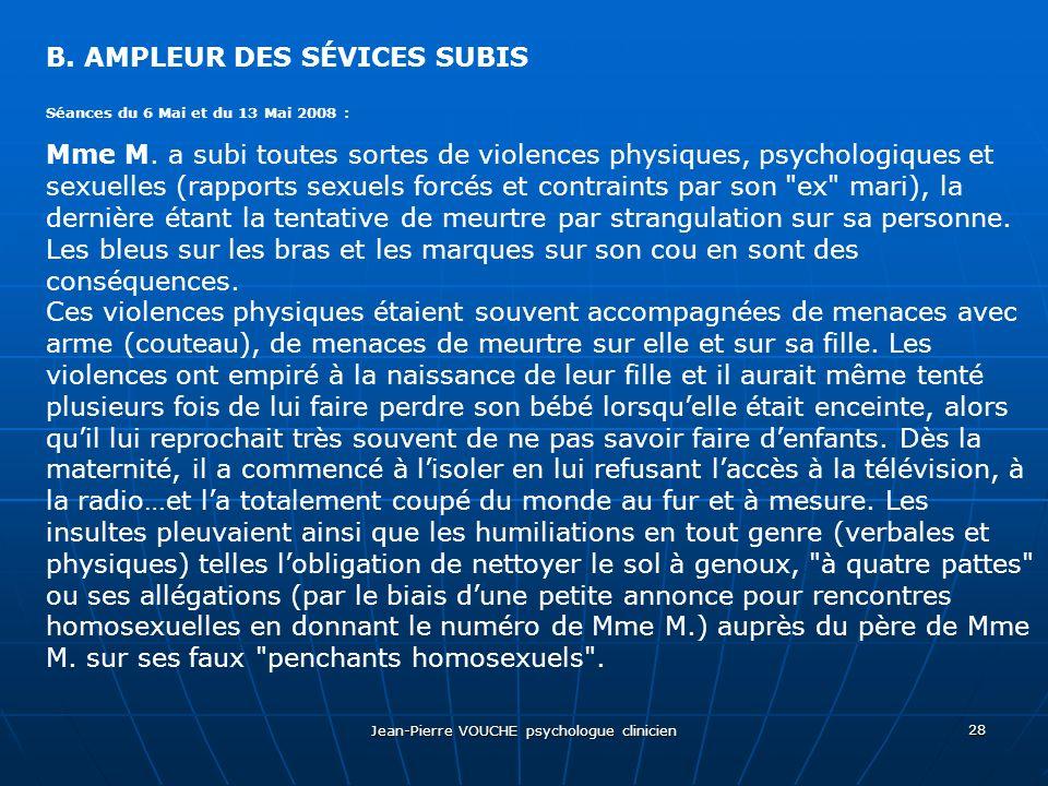 Jean-Pierre VOUCHE psychologue clinicien 28 B. AMPLEUR DES SÉVICES SUBIS Séances du 6 Mai et du 13 Mai 2008 : Mme M. a subi toutes sortes de violences