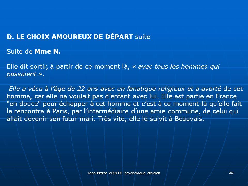 Jean-Pierre VOUCHE psychologue clinicien 35 D. LE CHOIX AMOUREUX DE DÉPART suite Suite de Mme N. Elle dit sortir, à partir de ce moment là, « avec tou