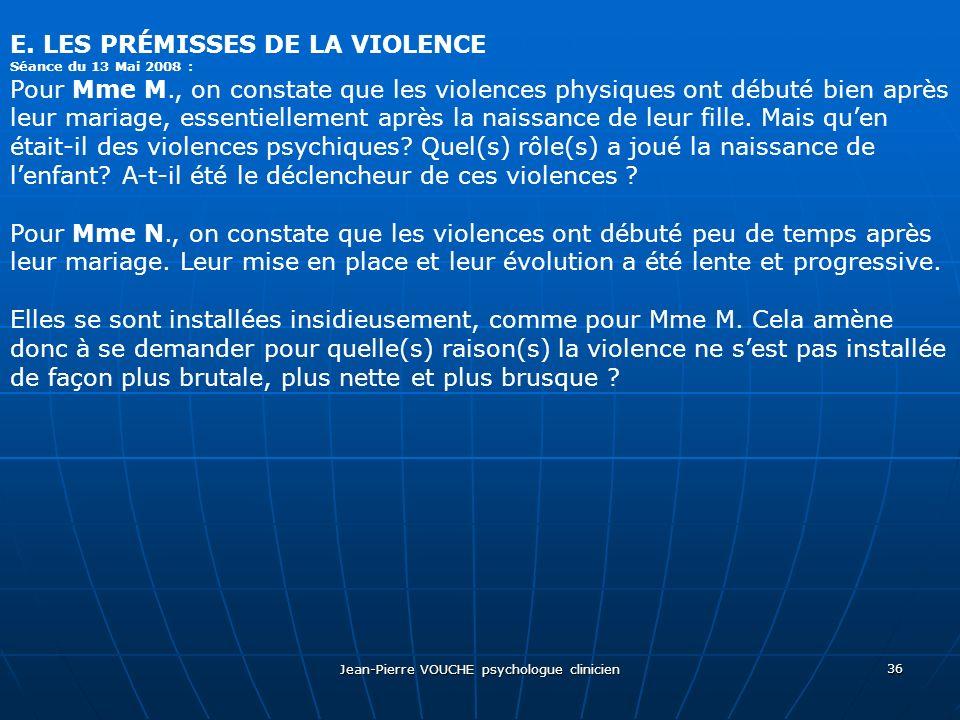 Jean-Pierre VOUCHE psychologue clinicien 36 E. LES PRÉMISSES DE LA VIOLENCE Séance du 13 Mai 2008 : Pour Mme M., on constate que les violences physiqu