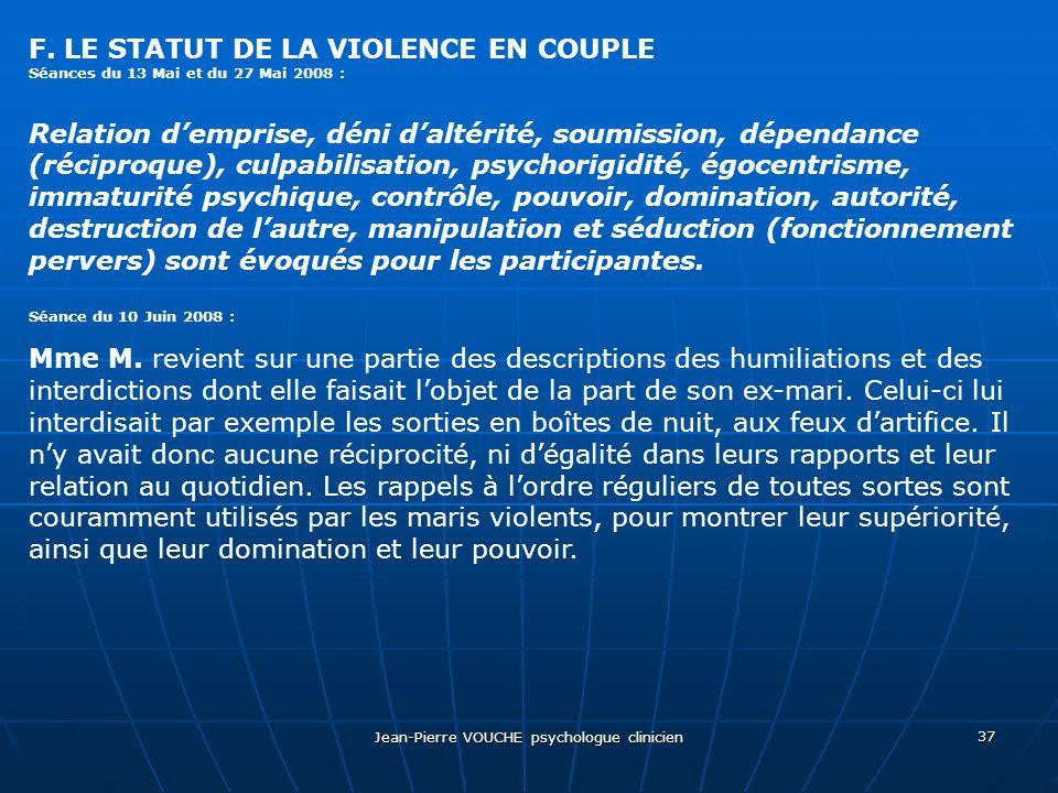 Jean-Pierre VOUCHE psychologue clinicien 37 F. LE STATUT DE LA VIOLENCE EN COUPLE Séances du 13 Mai et du 27 Mai 2008 : Relation demprise, déni daltér