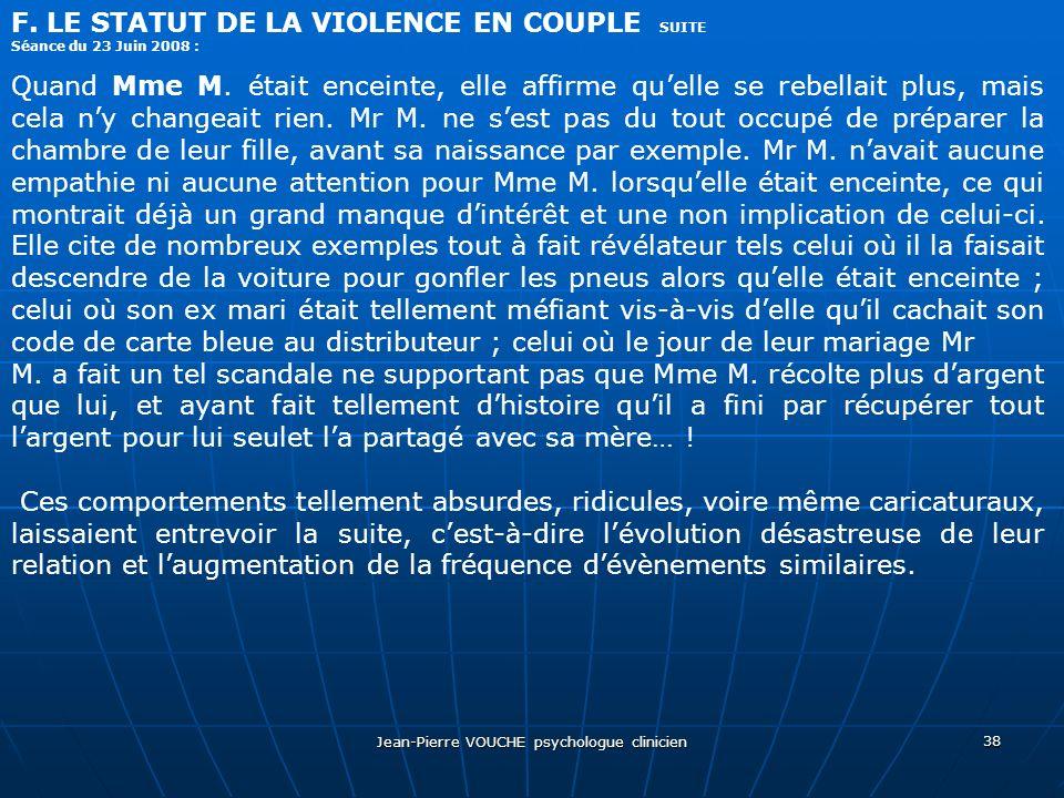 Jean-Pierre VOUCHE psychologue clinicien 38 F. LE STATUT DE LA VIOLENCE EN COUPLE SUITE Séance du 23 Juin 2008 : Quand Mme M. était enceinte, elle aff