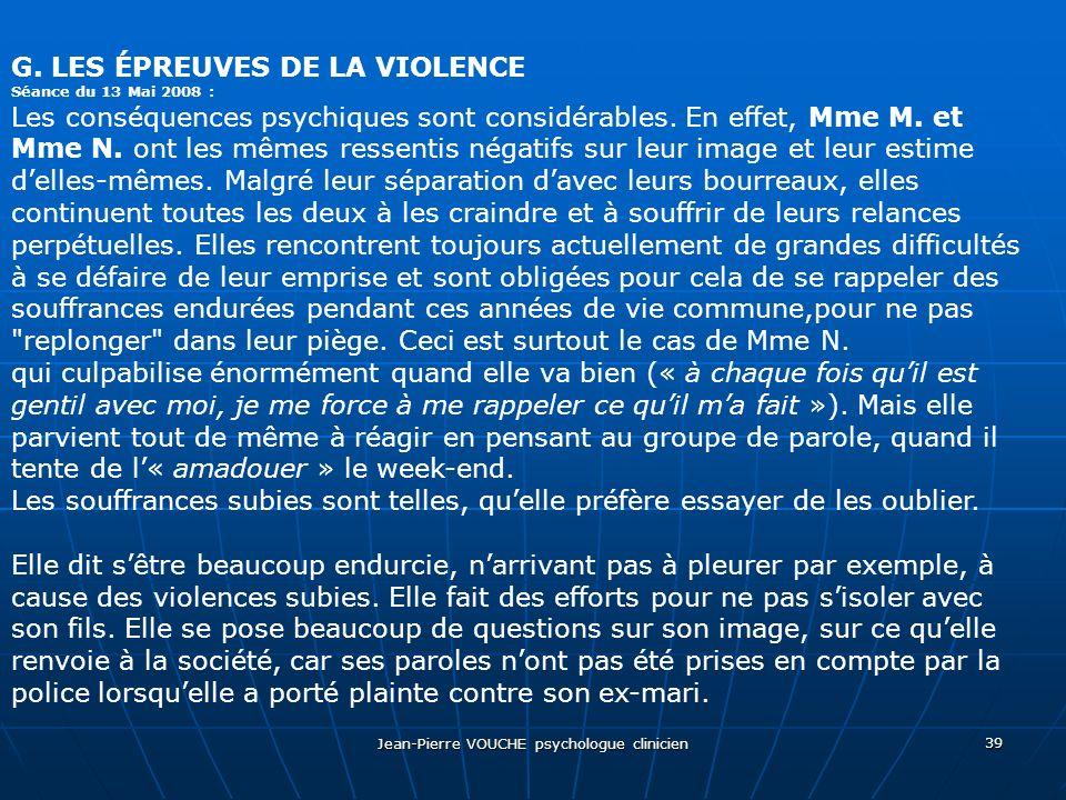 Jean-Pierre VOUCHE psychologue clinicien 39 G. LES ÉPREUVES DE LA VIOLENCE Séance du 13 Mai 2008 : Les conséquences psychiques sont considérables. En
