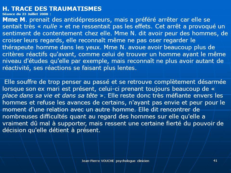 Jean-Pierre VOUCHE psychologue clinicien 41 H. TRACE DES TRAUMATISMES Séance du 23 Juillet 2008 : Mme M. prenait des antidépresseurs, mais a préféré a