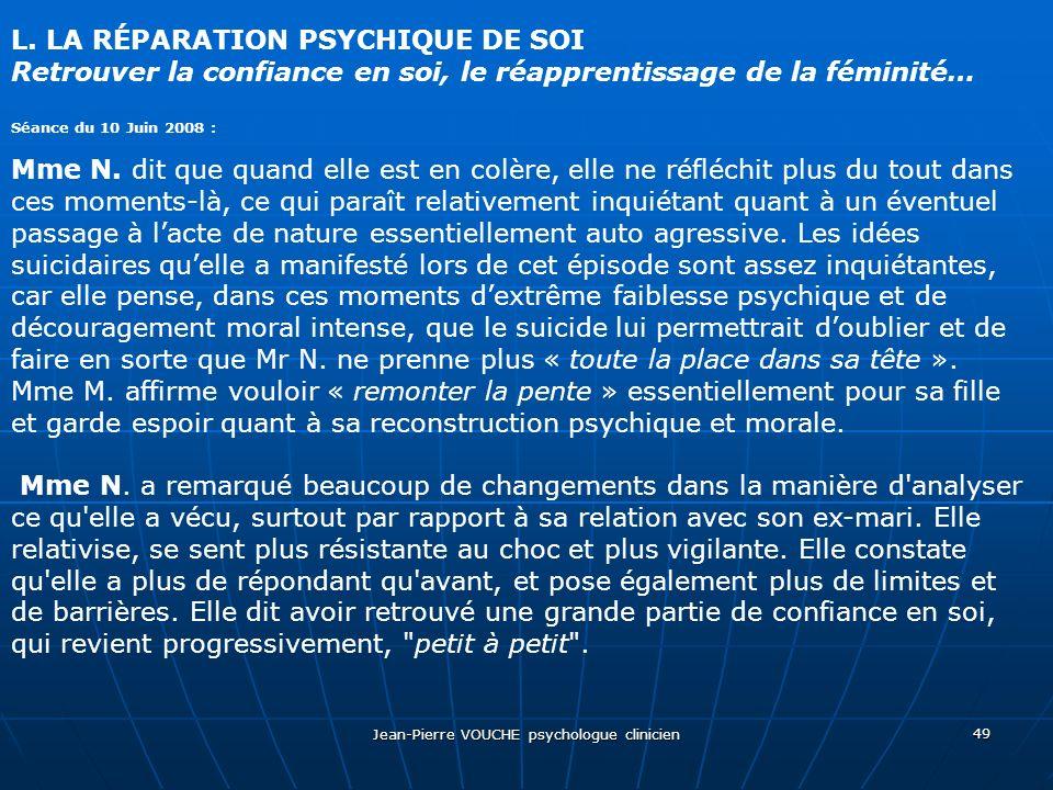 Jean-Pierre VOUCHE psychologue clinicien 49 L. LA RÉPARATION PSYCHIQUE DE SOI Retrouver la confiance en soi, le réapprentissage de la féminité… Séance