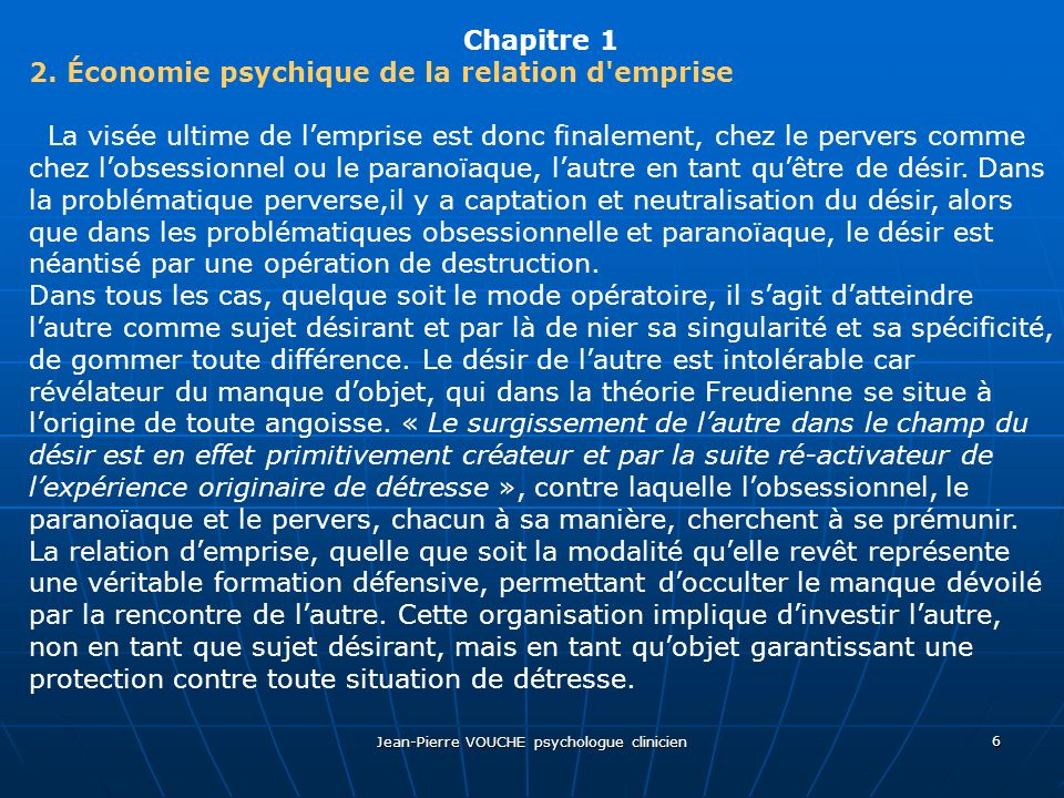 Jean-Pierre VOUCHE psychologue clinicien 6 Chapitre 1 2. Économie psychique de la relation d'emprise La visée ultime de lemprise est donc finalement,