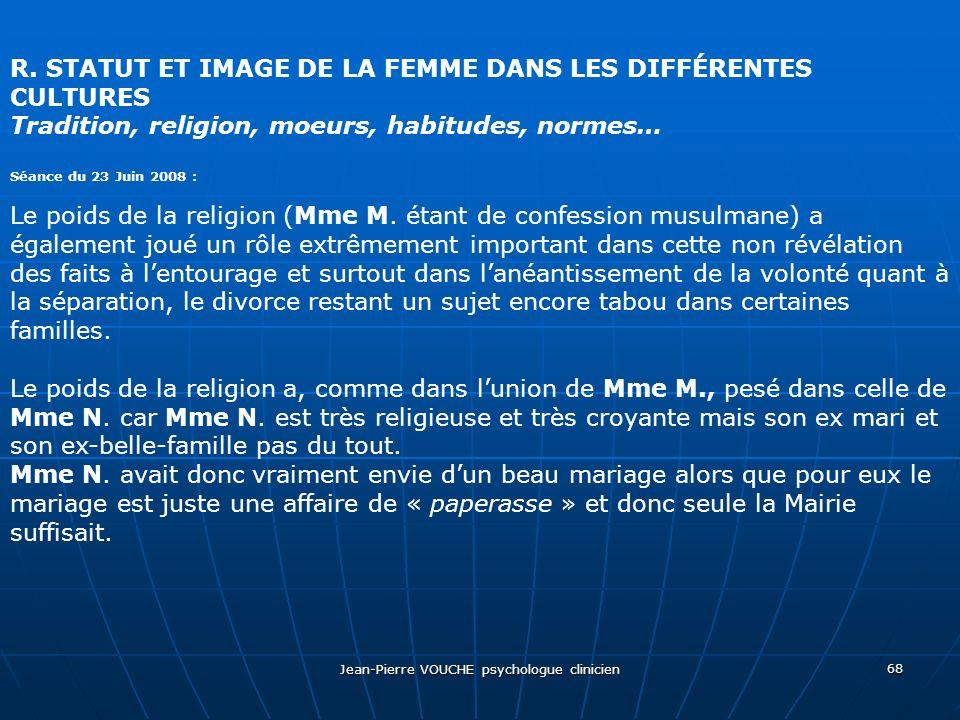 Jean-Pierre VOUCHE psychologue clinicien 68 R. STATUT ET IMAGE DE LA FEMME DANS LES DIFFÉRENTES CULTURES Tradition, religion, moeurs, habitudes, norme