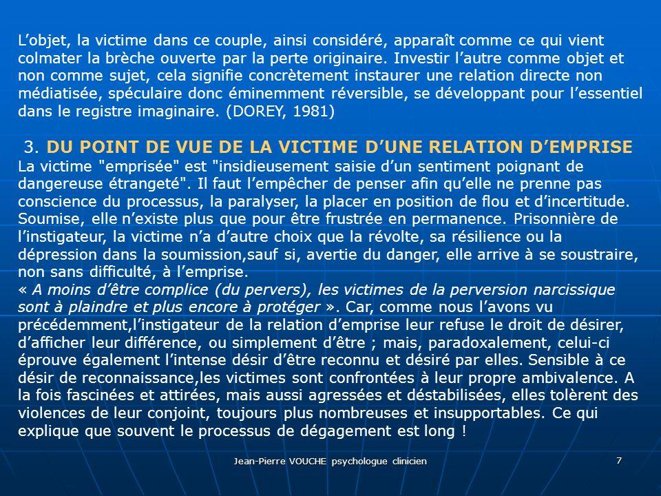 Jean-Pierre VOUCHE psychologue clinicien 7 Lobjet, la victime dans ce couple, ainsi considéré, apparaît comme ce qui vient colmater la brèche ouverte