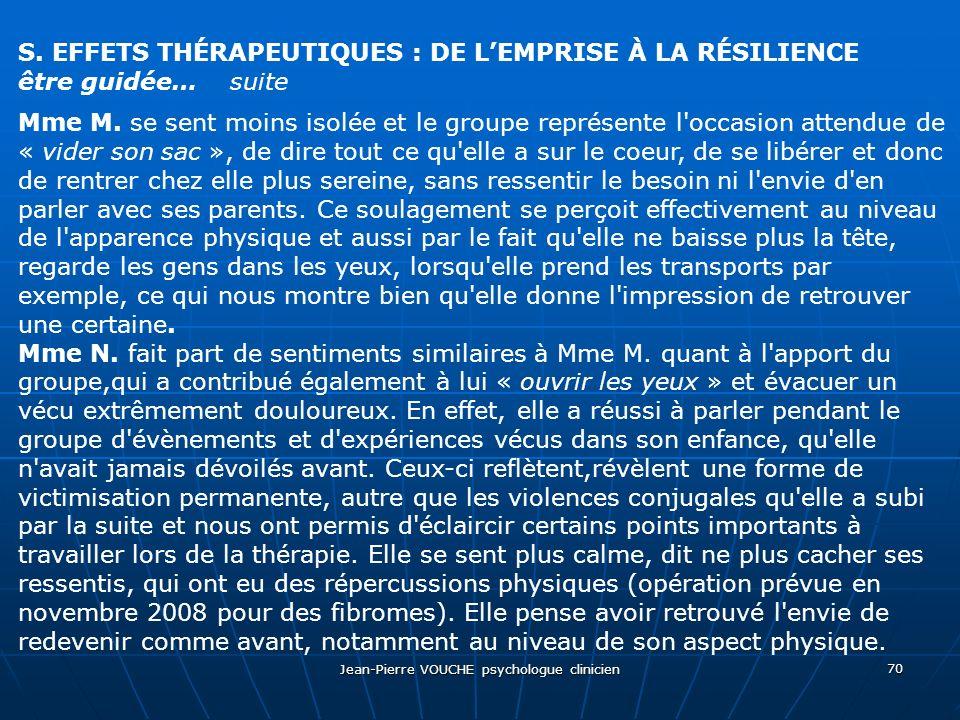 Jean-Pierre VOUCHE psychologue clinicien 70 S. EFFETS THÉRAPEUTIQUES : DE LEMPRISE À LA RÉSILIENCE être guidée… suite Mme M. se sent moins isolée et l