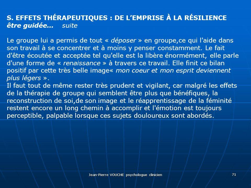 Jean-Pierre VOUCHE psychologue clinicien 71 S. EFFETS THÉRAPEUTIQUES : DE LEMPRISE À LA RÉSILIENCE être guidée… suite Le groupe lui a permis de tout «