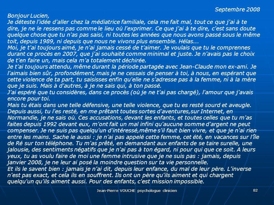 Jean-Pierre VOUCHE psychologue clinicien 82 Septembre 2008 Bonjour Lucien, Je déteste l'idée d'aller chez la médiatrice familiale, cela me fait mal, t