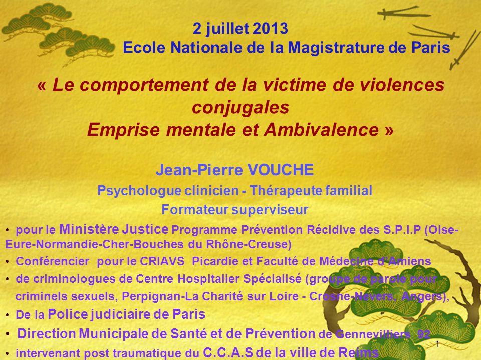 2 juillet 2013 Ecole Nationale de la Magistrature de Paris « Le comportement de la victime de violences conjugales Emprise mentale et Ambivalence » Je