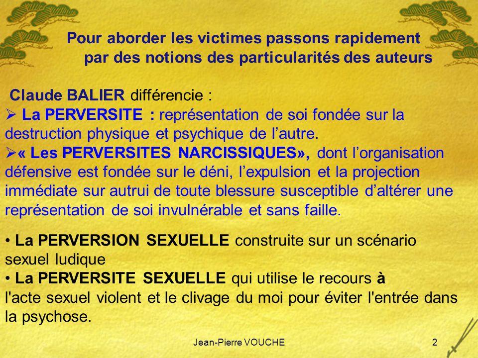 Jean-Pierre VOUCHE2 Pour aborder les victimes passons rapidement par des notions des particularités des auteurs Claude BALIER différencie : La PERVERS