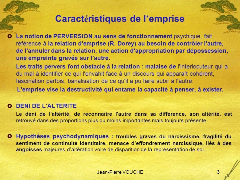 Jean-Pierre VOUCHE3 Caract é ristiques de l emprise La notion de PERVERSION au sens de fonctionnement psychique, fait référence à la relation d'empris