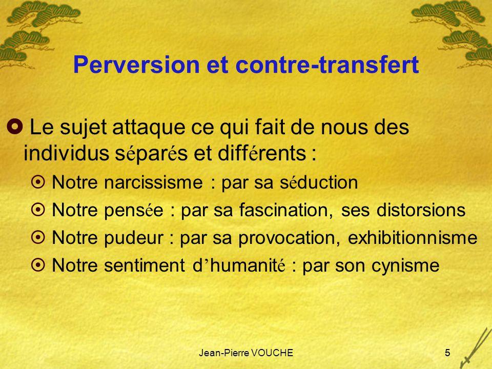 Jean-Pierre VOUCHE5 Perversion et contre-transfert Le sujet attaque ce qui fait de nous des individus s é par é s et diff é rents : Notre narcissisme