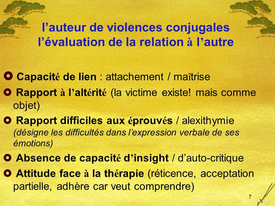 lauteur de violences conjugales lévaluation de la relation à l autre Capacit é de lien : attachement / ma î trise Rapport à l alt é rit é (la victime