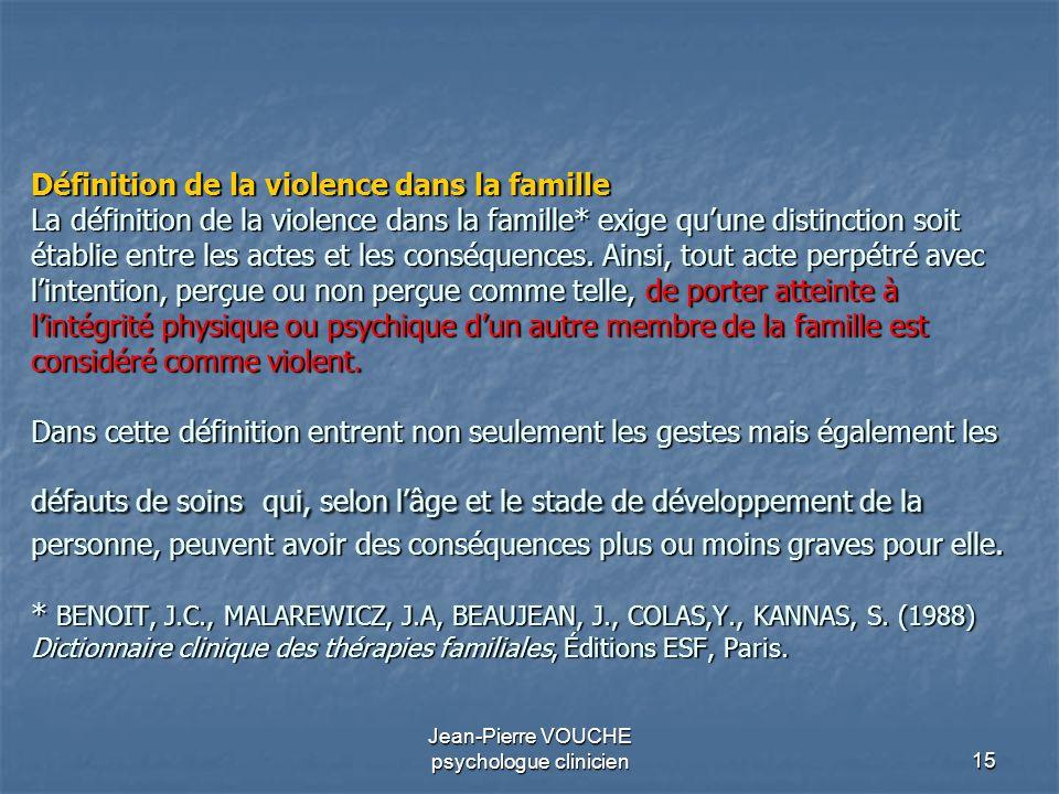 15 Jean-Pierre VOUCHE psychologue clinicien Définition de la violence dans la famille La définition de la violence dans la famille* exige quune distin