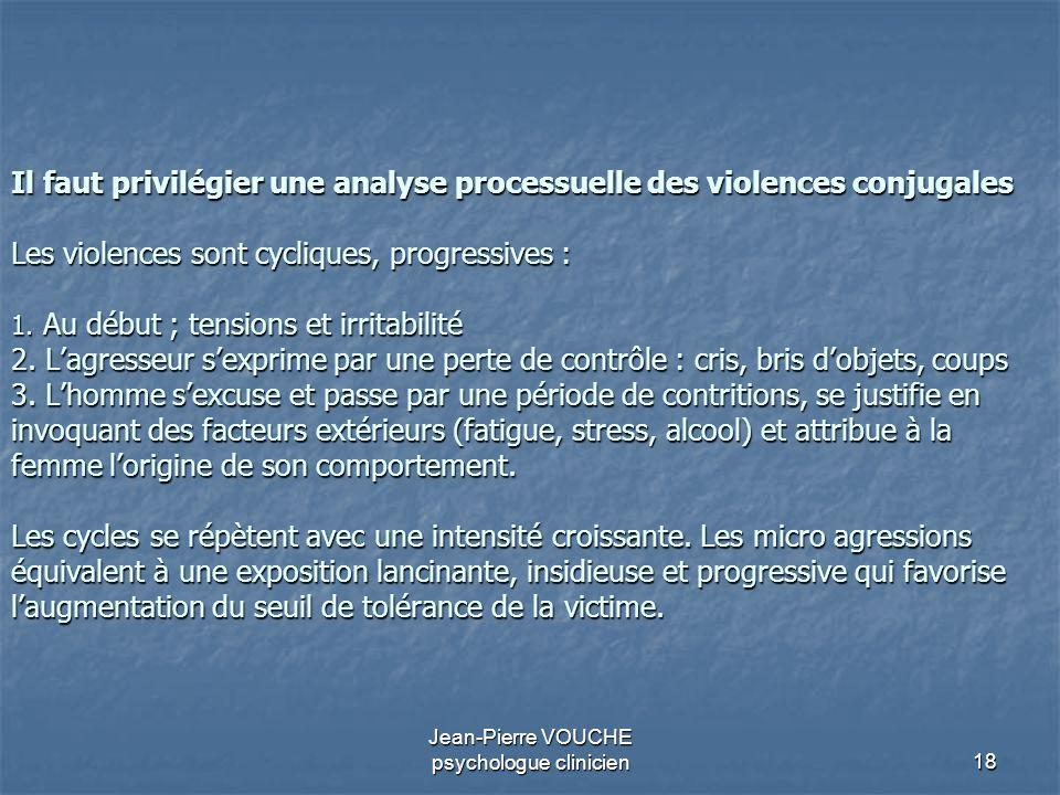 18 Jean-Pierre VOUCHE psychologue clinicien Il faut privilégier une analyse processuelle des violences conjugales Les violences sont cycliques, progre