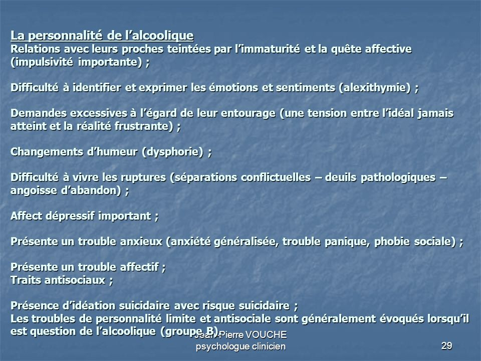 29 Jean-Pierre VOUCHE psychologue clinicien La personnalité de lalcoolique Relations avec leurs proches teintées par limmaturité et la quête affective