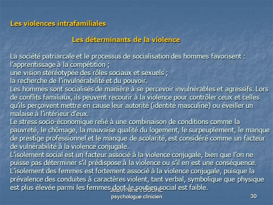 30 Jean-Pierre VOUCHE psychologue clinicien Les violences intrafamiliales Les déterminants de la violence La société patriarcale et le processus de so