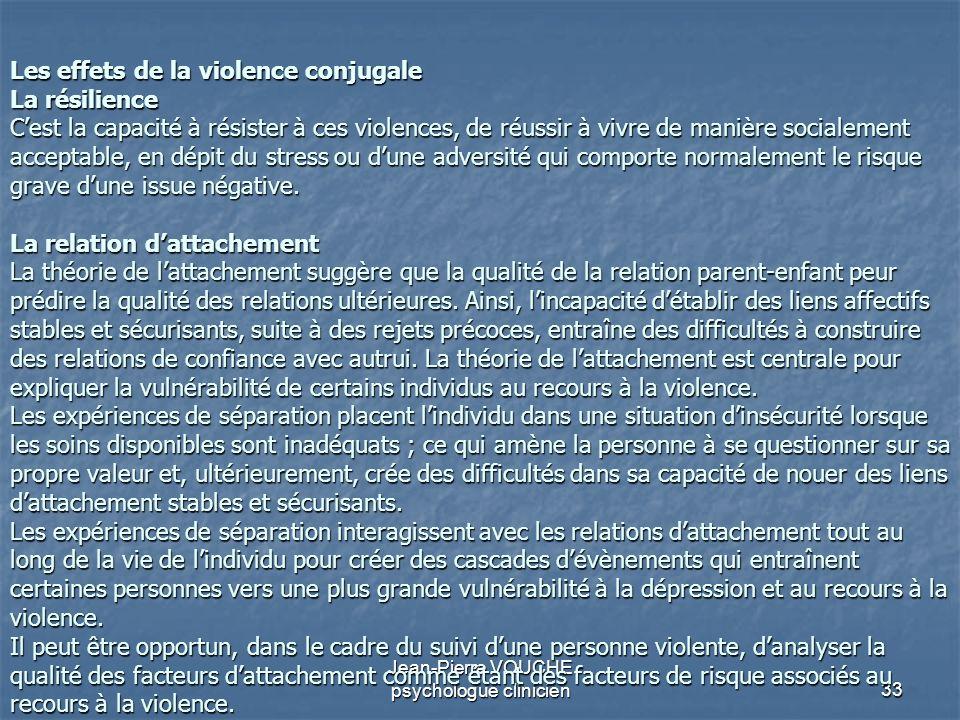 33 Jean-Pierre VOUCHE psychologue clinicien Les effets de la violence conjugale La résilience Cest la capacité à résister à ces violences, de réussir