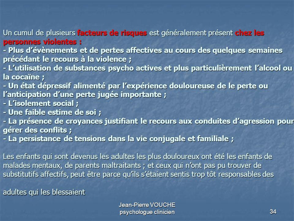 34 Jean-Pierre VOUCHE psychologue clinicien Un cumul de plusieurs facteurs de risques est généralement présent chez les personnes violentes : - Plus d